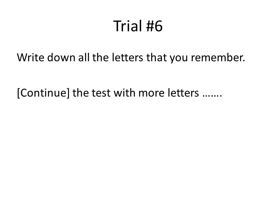 Trial #6 Write down all the letters that you remember. [Continue] the test with more letters …….